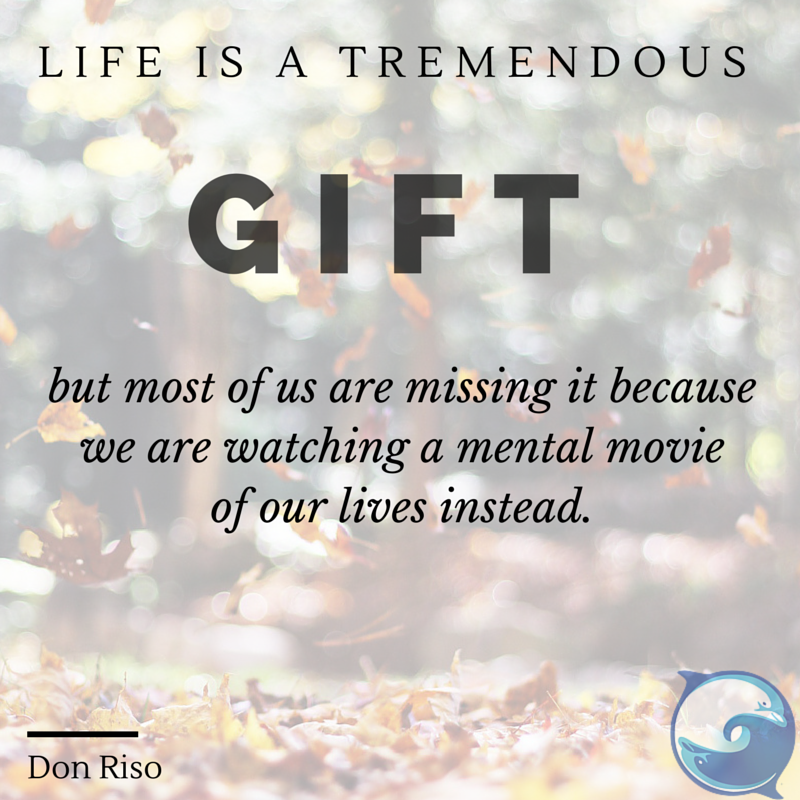 """""""Life is a tremendous gift, but most of us are missing it because we are watching a mental movie of our lives instead."""" ~ Russ Hudson and Don Riso"""