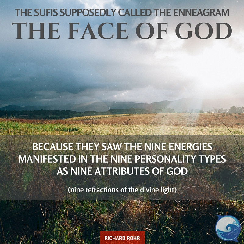 """""""The Sufis supposedly called the Enneagram 'the face of God' because they saw the nine energies manifested in the nine personality types as nine attributes of God (nine refractions of the divine light)."""" ~ Richard Rohr"""