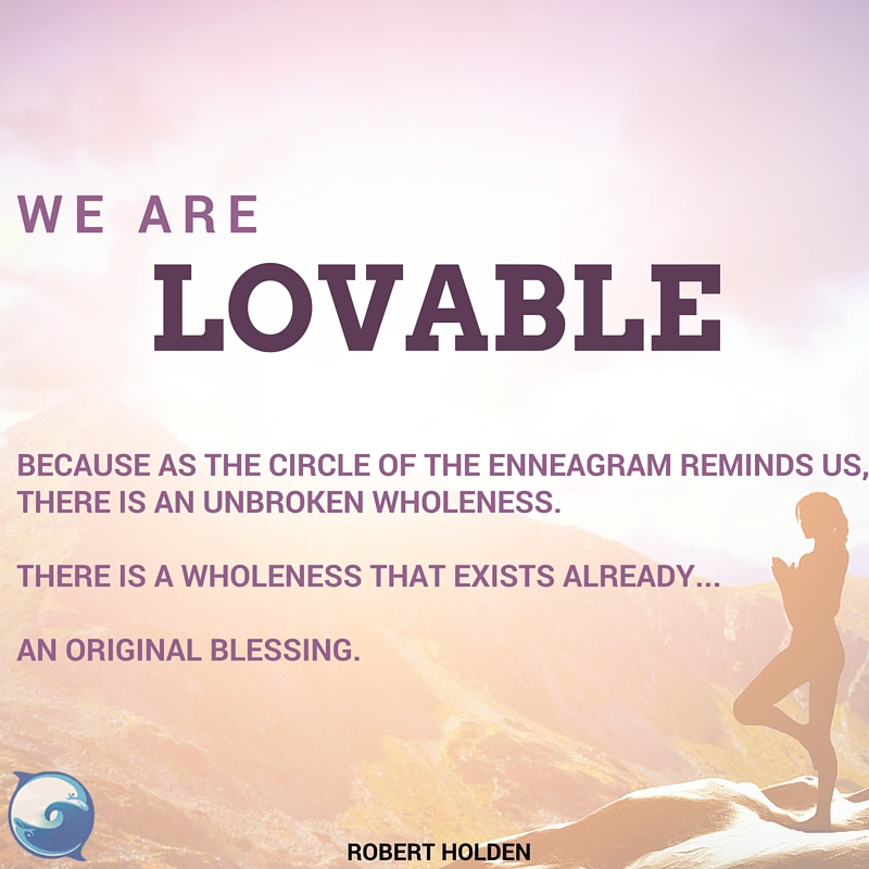 """""""we are lovable because as the circle of the Enneagram reminds us, there is an unbroken wholeness. There is a wholeness that exists already, an original blessing that exists already."""" ~ Robert Holden"""