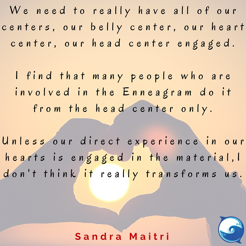 """""""We need to really have all of our centers, our belly center, our heart center, our head center engaged. I find that many people who are involved in the Enneagram do it from the head center only. Unless our direct experience in our hearts are engaged in the material, I don't think it really transforms us."""" ~ Sandra Maitri"""