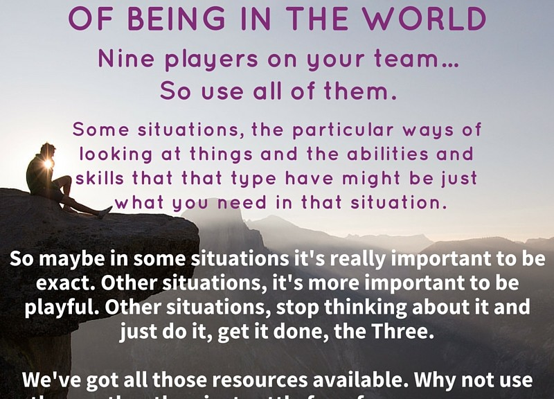 """""""With the Enneagram, you've got nine different ways of being in the world, nine players on your team. So use all of them. Some situations, the particular ways of looking at things and the   abilities and skills that that type have might be just what you need in that situation. So maybe in some situations it's really important to be exact. Other situations, it's more important   to be playful. Other situations, stop thinking about it and just do it, get it done, the Three. We've got all those resources available, why not use them rather than just settle for a few more narrow ways of being in the world?"""" ~ Jerome Wagner"""