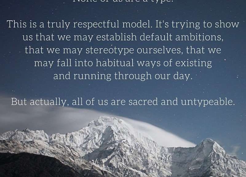 """""""The Enneagram is ultimately pointing out to each of us that none of us are really a type. None of us are a type. This is a truly respectful model. It's trying to show us that we may establish default ambitions, that we may stereotype ourselves, that we may fall into habitual ways of existing and running through our day but actually, in truth, we are, all of us, sacred, untypeable."""" ~ Robert Holden"""