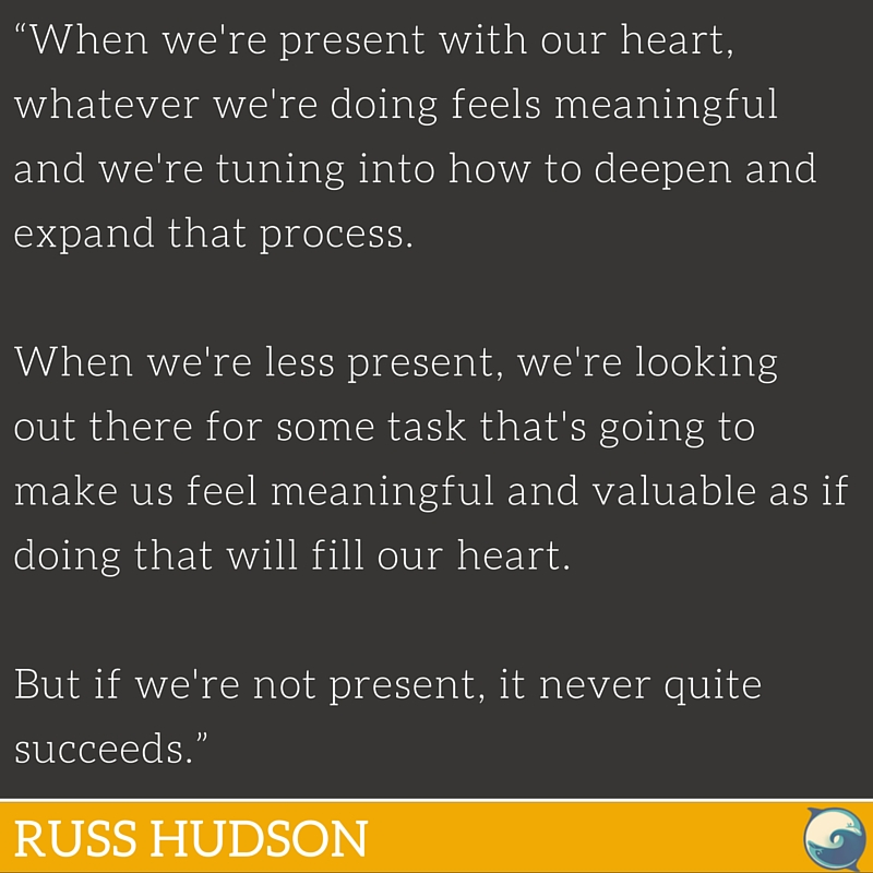 """""""When we're present with our heart, whatever we're doing feels meaningful and we're tuning into how to deepen and expand that process. When we're less present, we're looking out there for some task that's going to make us feel meaningful and valuable as if doing that will fill our heart, but if we're not present, it never quite succeeds."""" ~ Russ Hudson"""